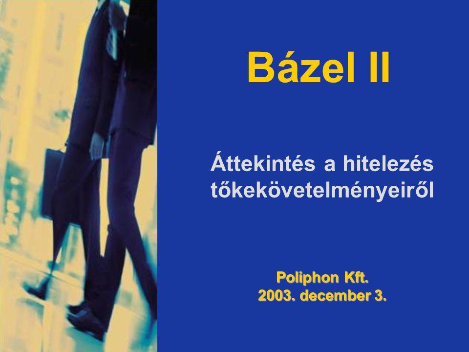 Bázel II Áttekintés a hitelezés tőkekövetelményeiről Poliphon Kft. 2003. december 3.