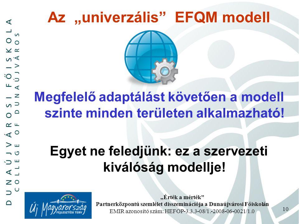 """""""Érték a mérték Partnerközpontú szemlélet disszeminációja a Dunaújvárosi Főiskolán EMIR azonosító szám: HEFOP-3.3.3-08/1.-2008-06-0021/1.0 10 Az """"univerzális EFQM modell Megfelelő adaptálást követően a modell szinte minden területen alkalmazható."""