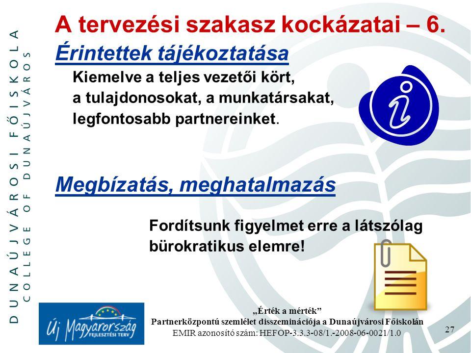 """""""Érték a mérték Partnerközpontú szemlélet disszeminációja a Dunaújvárosi Főiskolán EMIR azonosító szám: HEFOP-3.3.3-08/1.-2008-06-0021/1.0 27 A tervezési szakasz kockázatai – 6."""