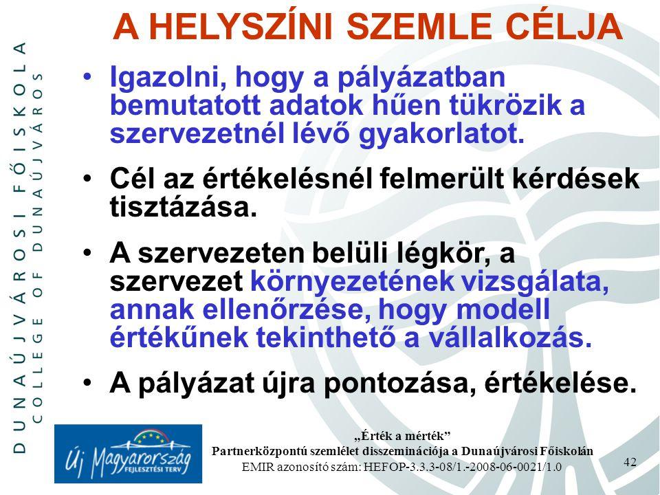 """""""Érték a mérték Partnerközpontú szemlélet disszeminációja a Dunaújvárosi Főiskolán EMIR azonosító szám: HEFOP-3.3.3-08/1.-2008-06-0021/1.0 42 A HELYSZÍNI SZEMLE CÉLJA Igazolni, hogy a pályázatban bemutatott adatok hűen tükrözik a szervezetnél lévő gyakorlatot."""