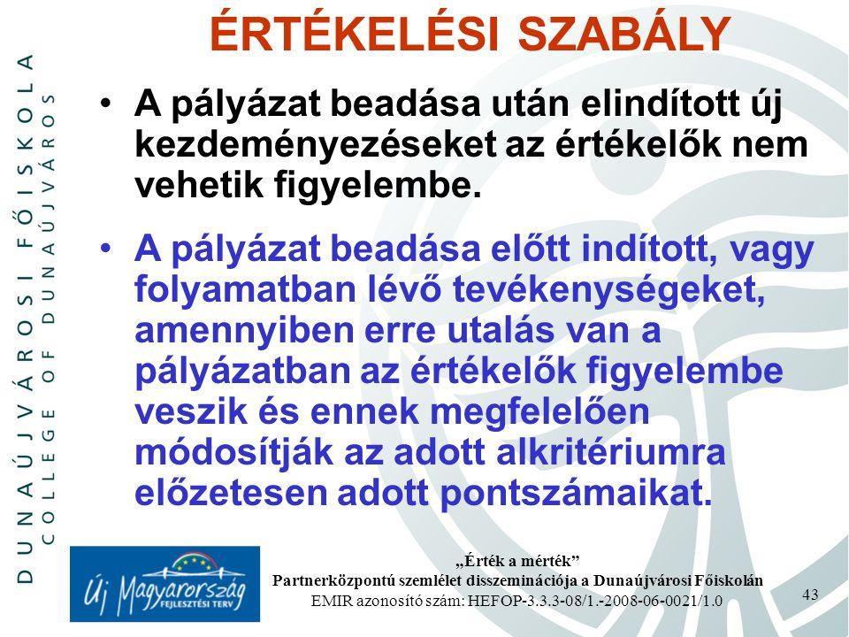 """""""Érték a mérték Partnerközpontú szemlélet disszeminációja a Dunaújvárosi Főiskolán EMIR azonosító szám: HEFOP-3.3.3-08/1.-2008-06-0021/1.0 43 ÉRTÉKELÉSI SZABÁLY A pályázat beadása után elindított új kezdeményezéseket az értékelők nem vehetik figyelembe."""