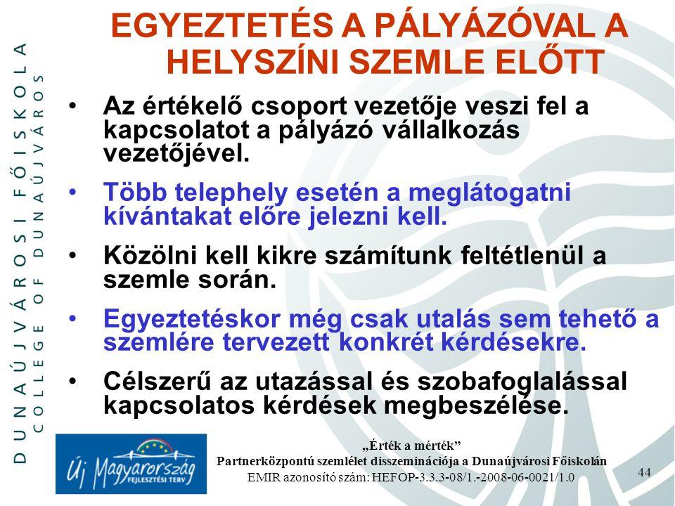 """""""Érték a mérték Partnerközpontú szemlélet disszeminációja a Dunaújvárosi Főiskolán EMIR azonosító szám: HEFOP-3.3.3-08/1.-2008-06-0021/1.0 44 EGYEZTETÉS A PÁLYÁZÓVAL A HELYSZÍNI SZEMLE ELŐTT Az értékelő csoport vezetője veszi fel a kapcsolatot a pályázó vállalkozás vezetőjével."""
