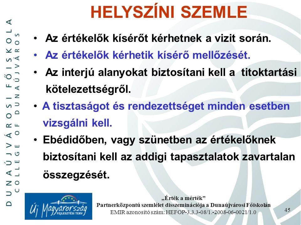 """""""Érték a mérték Partnerközpontú szemlélet disszeminációja a Dunaújvárosi Főiskolán EMIR azonosító szám: HEFOP-3.3.3-08/1.-2008-06-0021/1.0 45 HELYSZÍNI SZEMLE Az értékelők kísérőt kérhetnek a vizit során."""