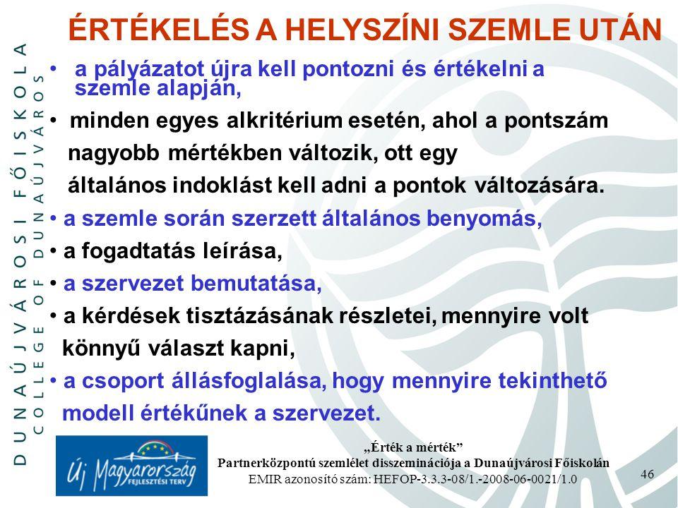 """""""Érték a mérték Partnerközpontú szemlélet disszeminációja a Dunaújvárosi Főiskolán EMIR azonosító szám: HEFOP-3.3.3-08/1.-2008-06-0021/1.0 46 ÉRTÉKELÉS A HELYSZÍNI SZEMLE UTÁN a pályázatot újra kell pontozni és értékelni a szemle alapján, minden egyes alkritérium esetén, ahol a pontszám nagyobb mértékben változik, ott egy általános indoklást kell adni a pontok változására."""