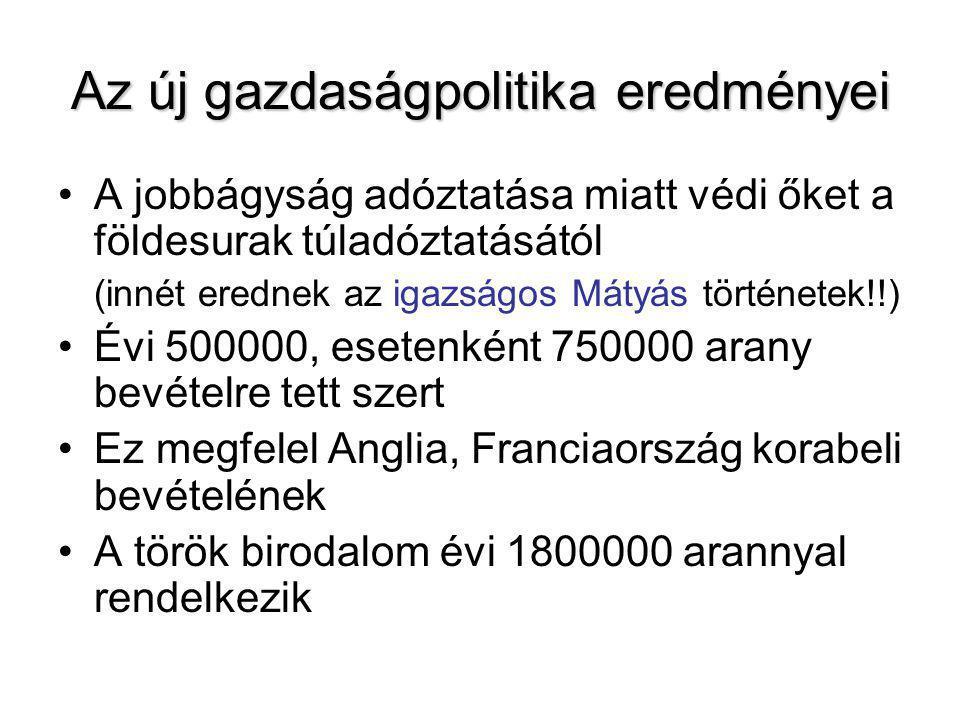 Az új gazdaságpolitika eredményei A jobbágyság adóztatása miatt védi őket a földesurak túladóztatásától (innét erednek az igazságos Mátyás történetek!!) Évi 500000, esetenként 750000 arany bevételre tett szert Ez megfelel Anglia, Franciaország korabeli bevételének A török birodalom évi 1800000 arannyal rendelkezik