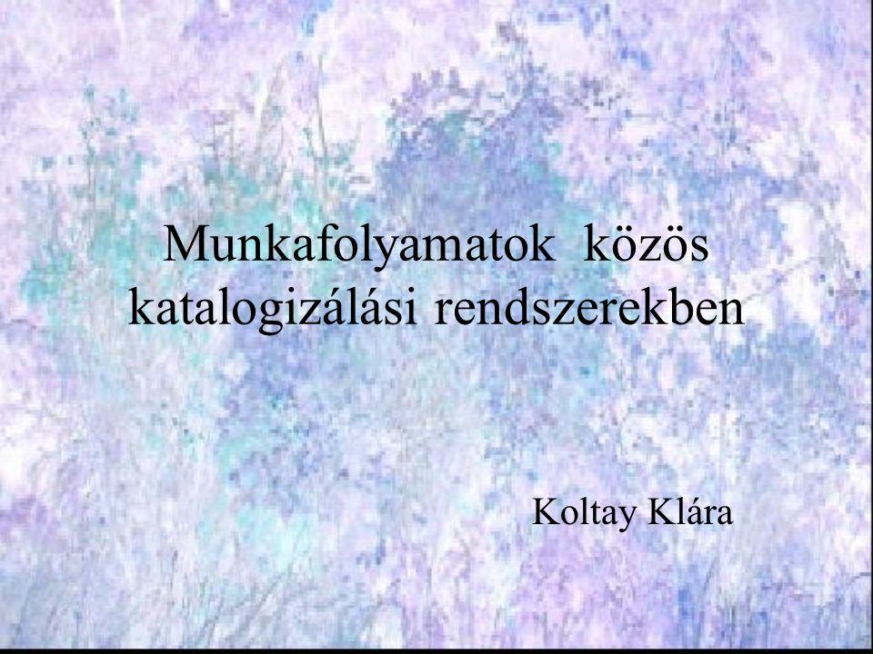Munkafolyamatok közös katalogizálási rendszerekben Koltay Klára