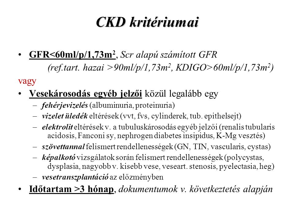 CKD kritériumai GFR<60ml/p/1,73m 2, Scr alapú számított GFR (ref.tart. hazai >90ml/p/1,73m 2, KDIGO>60ml/p/1,73m 2 ) vagy Vesekárosodás egyéb jelzői k