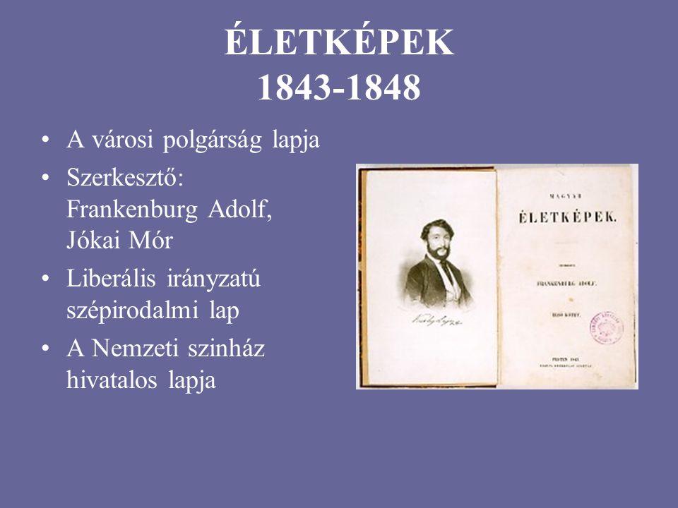 ÉLETKÉPEK 1843-1848 A városi polgárság lapja Szerkesztő: Frankenburg Adolf, Jókai Mór Liberális irányzatú szépirodalmi lap A Nemzeti szinház hivatalos