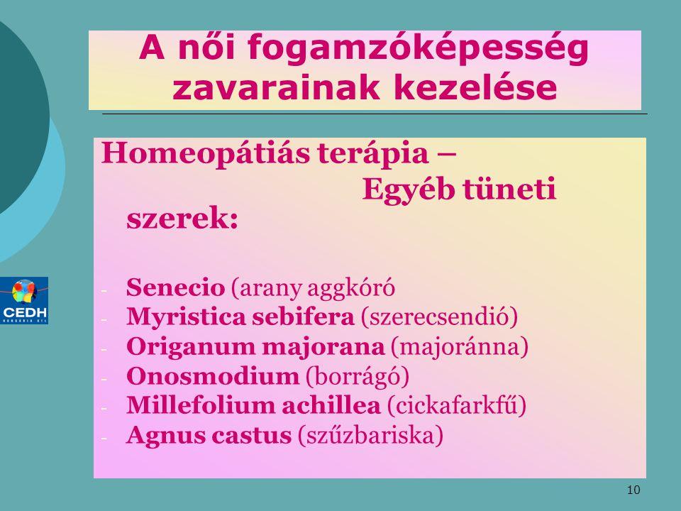 10 A női fogamzóképesség zavarainak kezelése Homeopátiás terápia – Egyéb tüneti szerek: - Senecio (arany aggkóró - Myristica sebifera (szerecsendió) - Origanum majorana (majoránna) - Onosmodium (borrágó) - Millefolium achillea (cickafarkfű) - Agnus castus (szűzbariska)