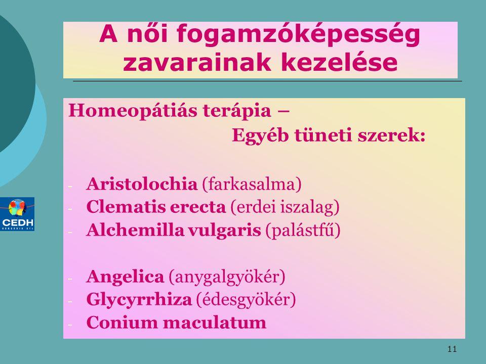 11 A női fogamzóképesség zavarainak kezelése Homeopátiás terápia – Egyéb tüneti szerek: - Aristolochia (farkasalma) - Clematis erecta (erdei iszalag) - Alchemilla vulgaris (palástfű) - Angelica (anygalgyökér) - Glycyrrhiza (édesgyökér) - Conium maculatum