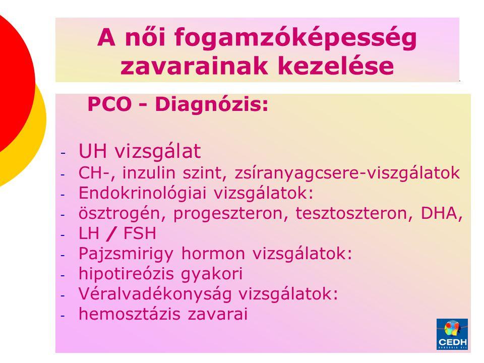 4 A női fogamzóképesség zavarainak kezelése PCO - Diagnózis: - UH vizsgálat - CH-, inzulin szint, zsíranyagcsere-viszgálatok - Endokrinológiai vizsgálatok: - ösztrogén, progeszteron, tesztoszteron, DHA, - LH / FSH - Pajzsmirigy hormon vizsgálatok: - hipotireózis gyakori - Véralvadékonyság vizsgálatok: - hemosztázis zavarai