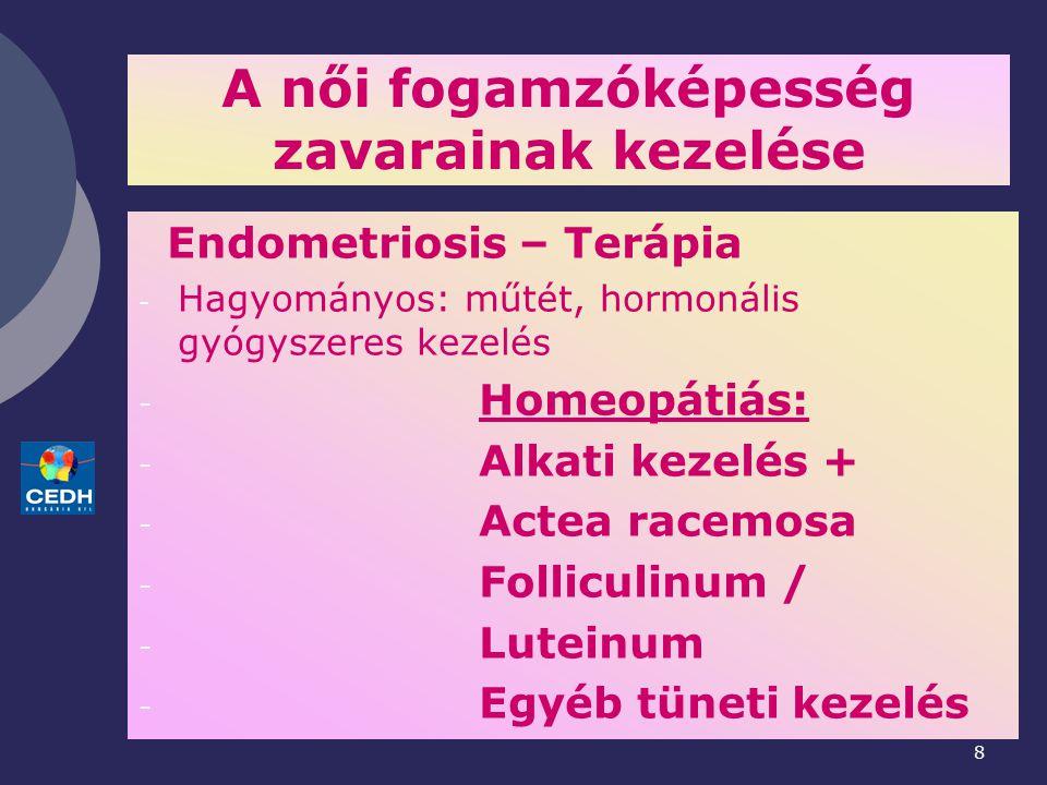 8 A női fogamzóképesség zavarainak kezelése Endometriosis – Terápia - Hagyományos: műtét, hormonális gyógyszeres kezelés - Homeopátiás: - Alkati kezelés + - Actea racemosa - Folliculinum / - Luteinum - Egyéb tüneti kezelés