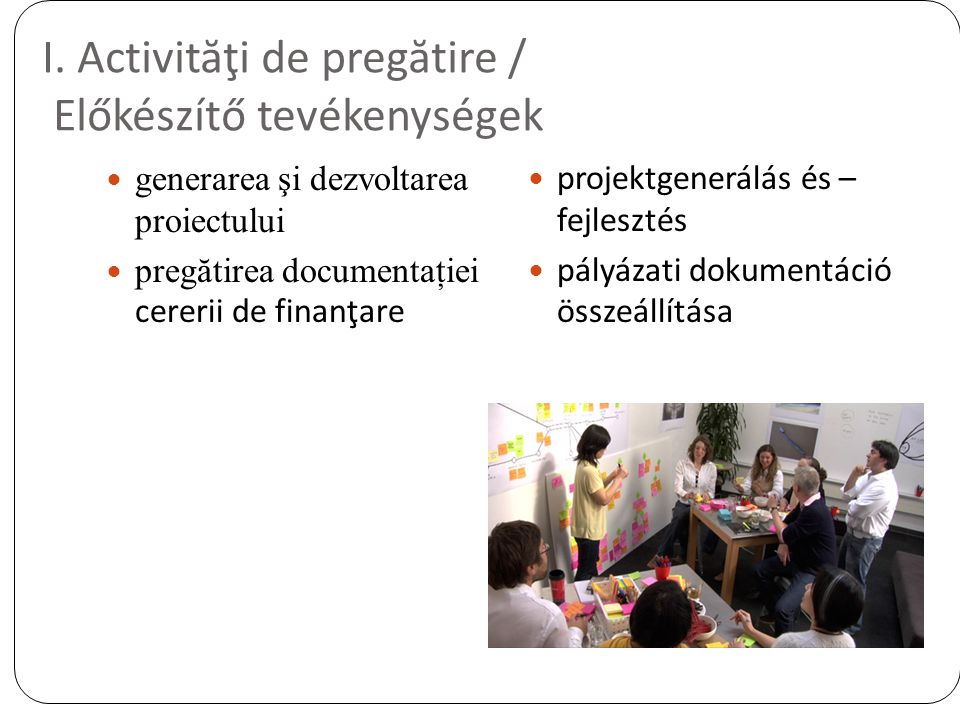 I. Activităţi de pregătire / Előkészítő tevékenységek generarea şi dezvoltarea proiectului pregătirea documentaţiei cererii de finanţare projektgenerá