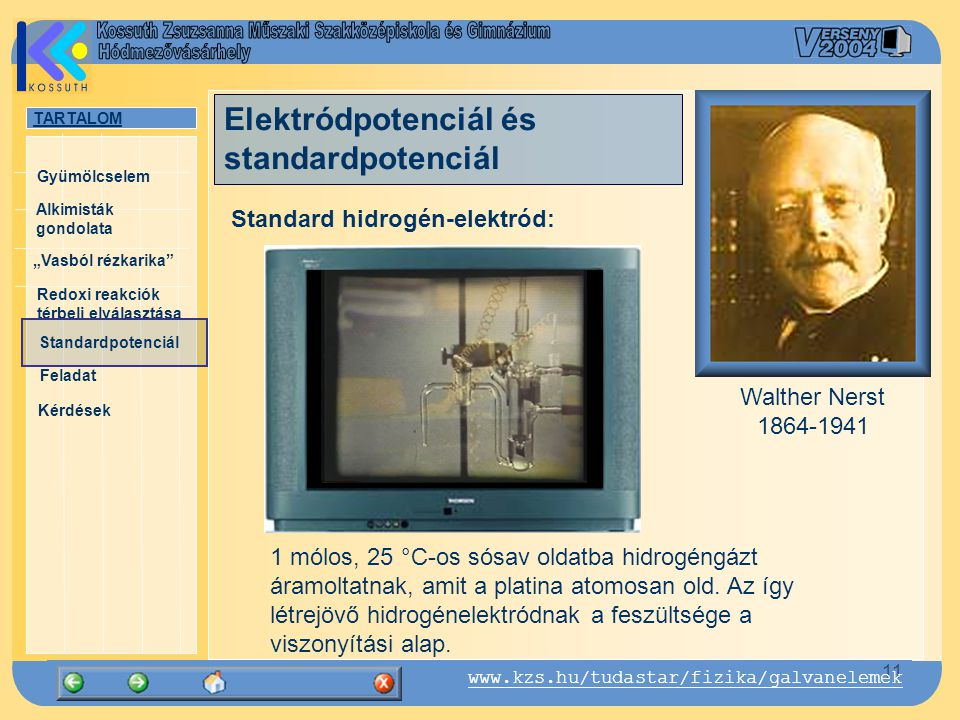 """TARTALOM Alkimisták gondolata """"Vasból rézkarika Gyümölcselem Redoxi reakciók térbeli elválasztása Standardpotenciál Feladat Kérdések 11 www.kzs.hu/tudastar/fizika/galvanelemek Standard hidrogén-elektród: Walther Nerst 1864-1941 Elektródpotenciál és standardpotenciál 1 mólos, 25 °C-os sósav oldatba hidrogéngázt áramoltatnak, amit a platina atomosan old."""