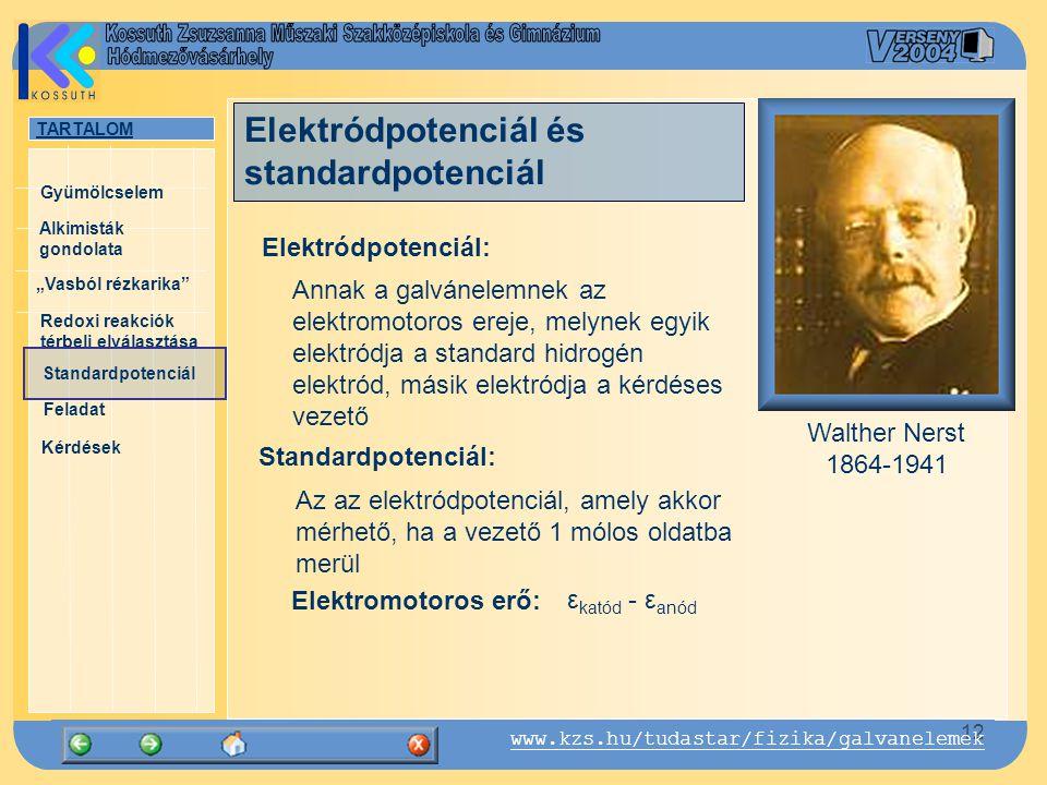 """TARTALOM Alkimisták gondolata """"Vasból rézkarika Gyümölcselem Redoxi reakciók térbeli elválasztása Standardpotenciál Feladat Kérdések 12 www.kzs.hu/tudastar/fizika/galvanelemek Standardpotenciál: Elektromotoros erő: Walther Nerst 1864-1941 ε katód - ε anód Elektródpotenciál és standardpotenciál Annak a galvánelemnek az elektromotoros ereje, melynek egyik elektródja a standard hidrogén elektród, másik elektródja a kérdéses vezető Elektródpotenciál: Az az elektródpotenciál, amely akkor mérhető, ha a vezető 1 mólos oldatba merül"""