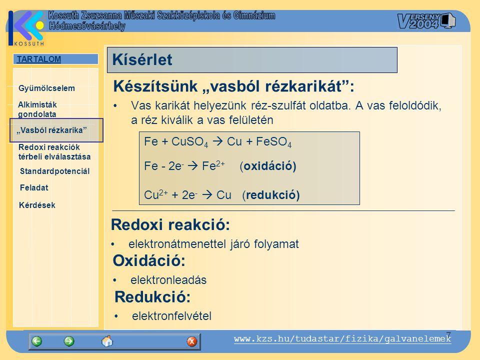 """TARTALOM Alkimisták gondolata """"Vasból rézkarika Gyümölcselem Redoxi reakciók térbeli elválasztása Standardpotenciál Feladat Kérdések 8 www.kzs.hu/tudastar/fizika/galvanelemek Cink és rézionok reakciója: Zn + CuSO 4  Cu + ZnSO 4 Zn - 2e -  Zn 2+ (oxidáció) Cu 2+ + 2e -  Cu (redukció) Kísérlet"""