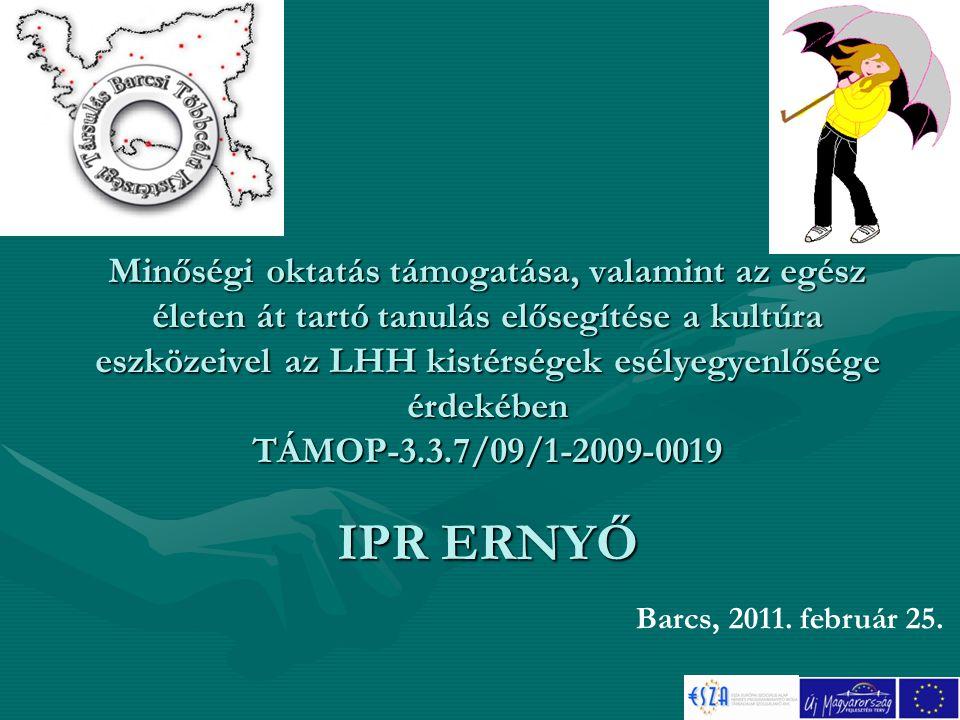 Minőségi oktatás támogatása, valamint az egész életen át tartó tanulás elősegítése a kultúra eszközeivel az LHH kistérségek esélyegyenlősége érdekében TÁMOP-3.3.7/09/1-2009-0019 IPR ERNYŐ Barcs, 2011.