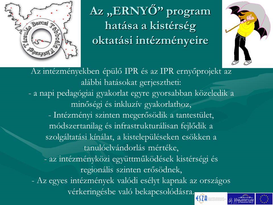 """Az """"ERNYŐ program hatása a kistérség oktatási intézményeire Az intézményekben épülő IPR és az IPR ernyőprojekt az alábbi hatásokat gerjesztheti: - a napi pedagógiai gyakorlat egyre gyorsabban közeledik a minőségi és inkluzív gyakorlathoz, - Intézményi szinten megerősödik a tantestület, módszertanilag és infrastrukturálisan fejlődik a szolgáltatási kínálat, a kistelepüléseken csökken a tanulóelvándorlás mértéke, - az intézményközi együttműködések kistérségi és regionális szinten erősödnek, - Az egyes intézmények valódi esélyt kapnak az országos vérkeringésbe való bekapcsolódásra."""