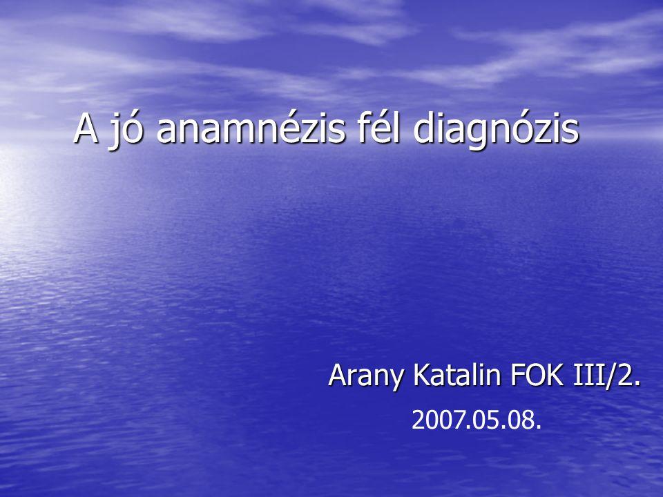 A jó anamnézis fél diagnózis Arany Katalin FOK III/2. 2007.05.08.