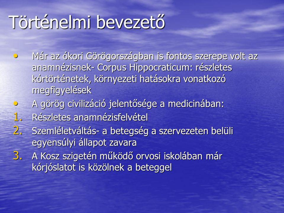 Történelmi bevezető Már az ókori Görögországban is fontos szerepe volt az anamnézisnek- Corpus Hippocraticum: részletes kórtörténetek, környezeti hatá