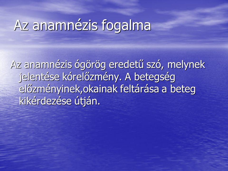 Az anamnézis fogalma Az anamnézis ógörög eredetű szó, melynek jelentése kórelőzmény. A betegség előzményinek,okainak feltárása a beteg kikérdezése útj