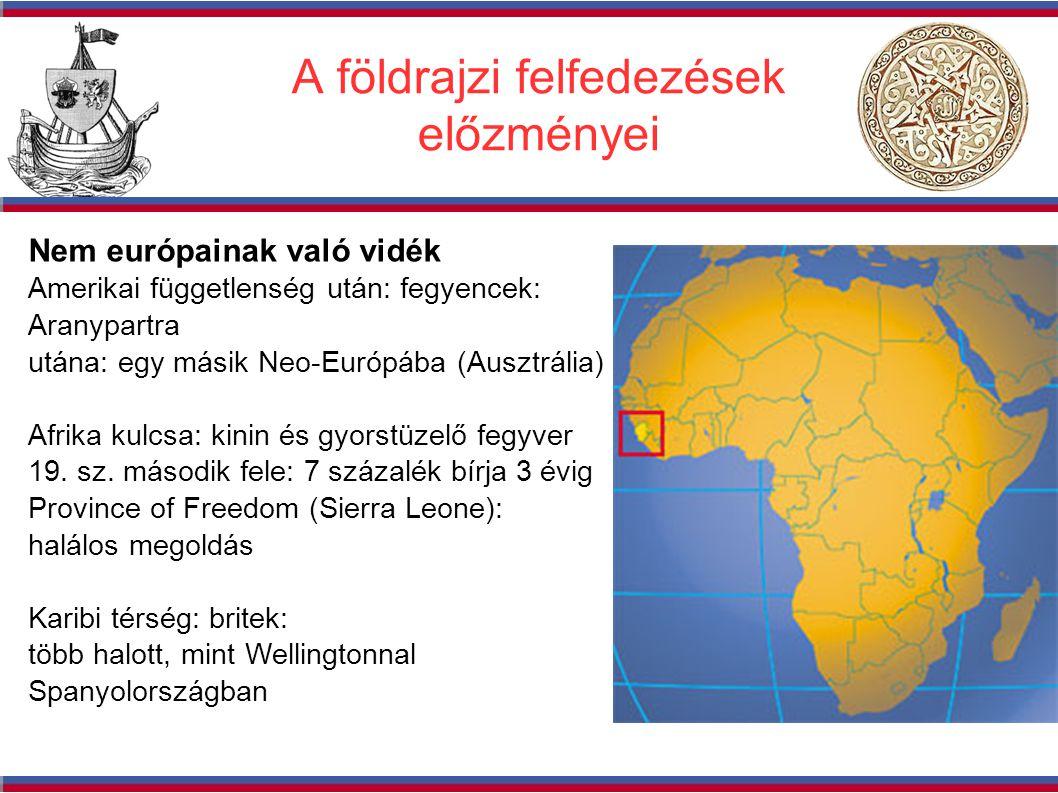 A földrajzi felfedezések előzményei Nem európainak való vidék Amerikai függetlenség után: fegyencek: Aranypartra utána: egy másik Neo-Európába (Ausztrália) Afrika kulcsa: kinin és gyorstüzelő fegyver 19.