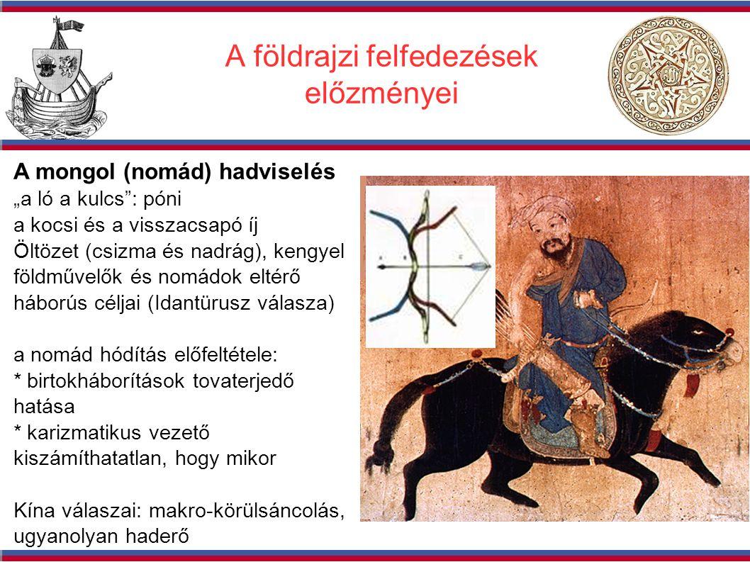 """A földrajzi felfedezések előzményei A mongol (nomád) hadviselés """"a ló a kulcs : póni a kocsi és a visszacsapó íj Öltözet (csizma és nadrág), kengyel földművelők és nomádok eltérő háborús céljai (Idantürusz válasza) a nomád hódítás előfeltétele: * birtokháborítások tovaterjedő hatása * karizmatikus vezető kiszámíthatatlan, hogy mikor Kína válaszai: makro-körülsáncolás, ugyanolyan haderő"""