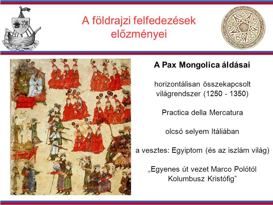 """A földrajzi felfedezések előzményei A Pax Mongolica áldásai horizontálisan összekapcsolt világrendszer (1250 - 1350) Practica della Mercatura olcsó selyem Itáliában a vesztes: Egyiptom (és az iszlám világ) """"Egyenes út vezet Marco Polótól Kolumbusz Kristófig"""