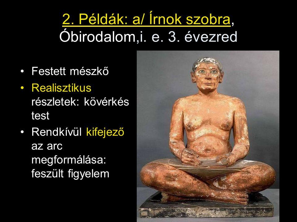 2. Példák: a/ Írnok szobra, Óbirodalom,i. e. 3. évezred Festett mészkő Realisztikus részletek: kövérkés test Rendkívül kifejező az arc megformálása: f