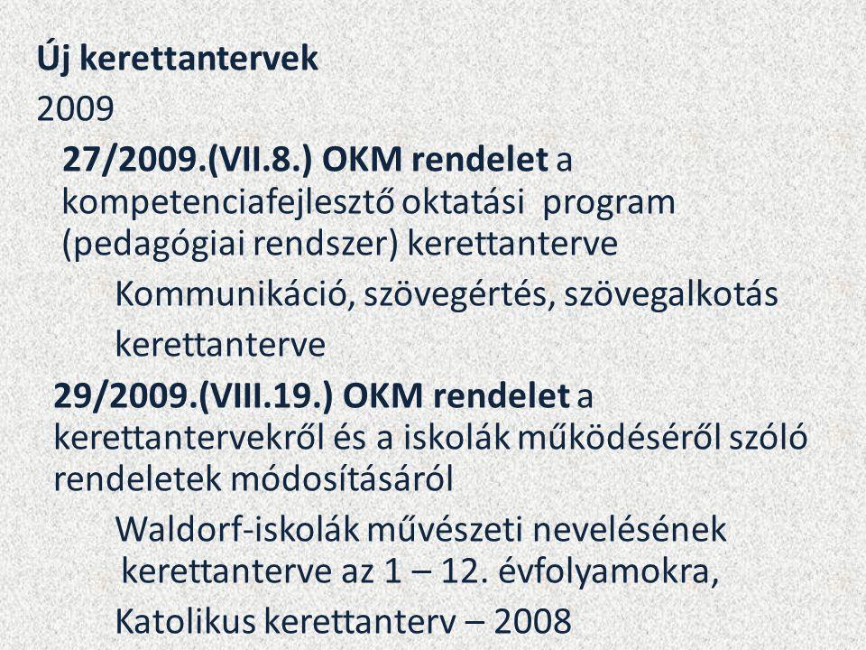 Új kerettantervek 2009 27/2009.(VII.8.) OKM rendelet a kompetenciafejlesztő oktatási program (pedagógiai rendszer) kerettanterve Kommunikáció, szövegértés, szövegalkotás kerettanterve 29/2009.(VIII.19.) OKM rendelet a kerettantervekről és a iskolák működéséről szóló rendeletek módosításáról Waldorf-iskolák művészeti nevelésének kerettanterve az 1 – 12.
