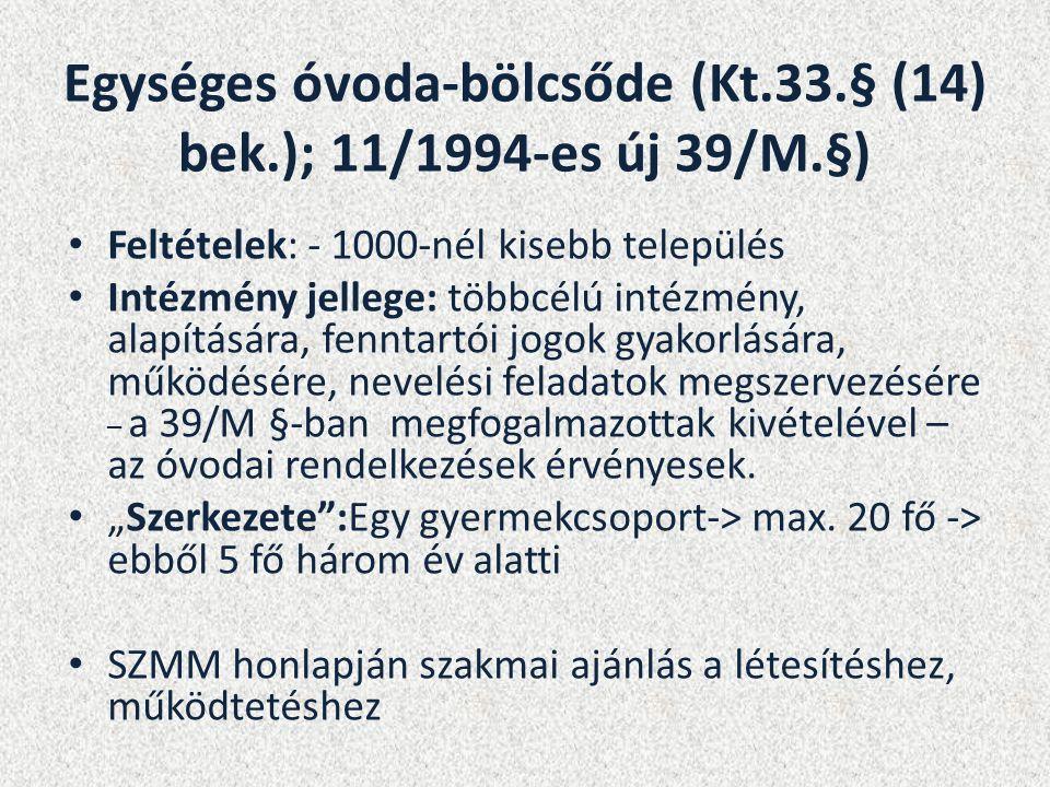 Egységes óvoda-bölcsőde (Kt.33.§ (14) bek.); 11/1994-es új 39/M.§) Feltételek: - 1000-nél kisebb település Intézmény jellege: többcélú intézmény, alapítására, fenntartói jogok gyakorlására, működésére, nevelési feladatok megszervezésére – a 39/M §-ban megfogalmazottak kivételével – az óvodai rendelkezések érvényesek.