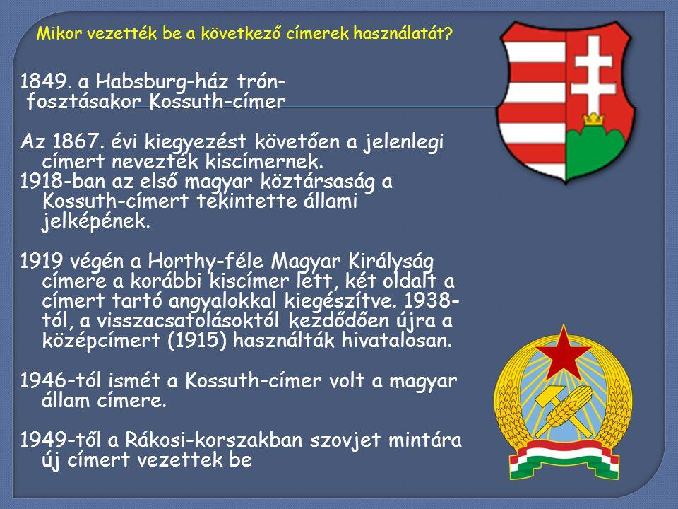 1849. a Habsburg-ház trón- fosztásakor Kossuth-címer Az 1867. évi kiegyezést követően a jelenlegi címert nevezték kiscímernek. 1918-ban az első magyar