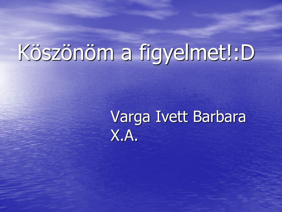 Varga Ivett Barbara X.A. Köszönöm a figyelmet!:D