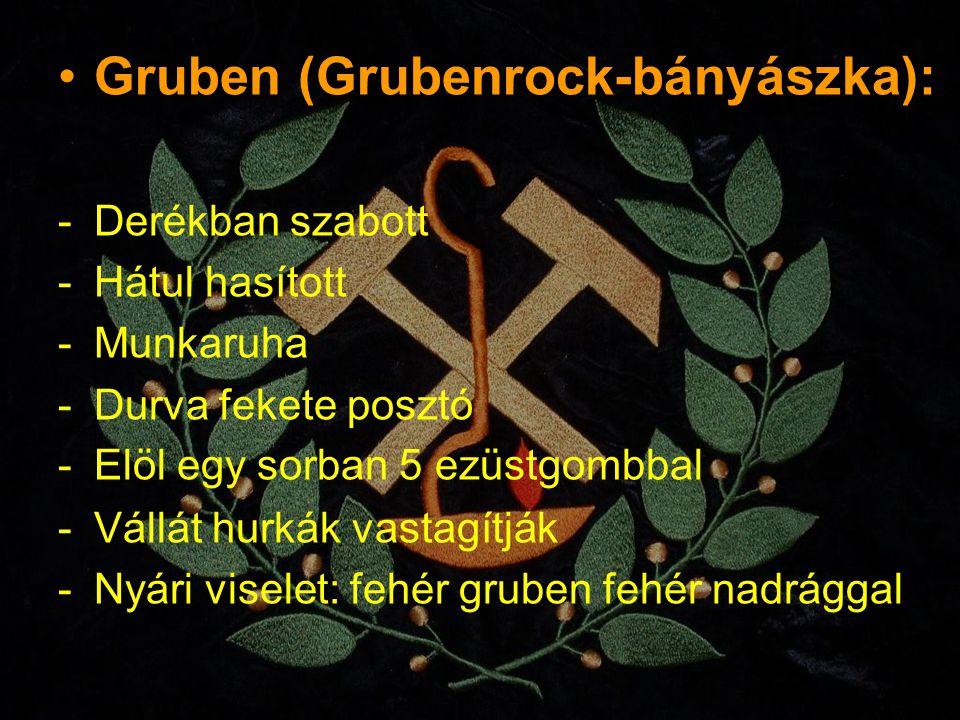 Gruben (Grubenrock-bányászka): -Derékban szabott -Hátul hasított -Munkaruha -Durva fekete posztó -Elöl egy sorban 5 ezüstgombbal -Vállát hurkák vastag