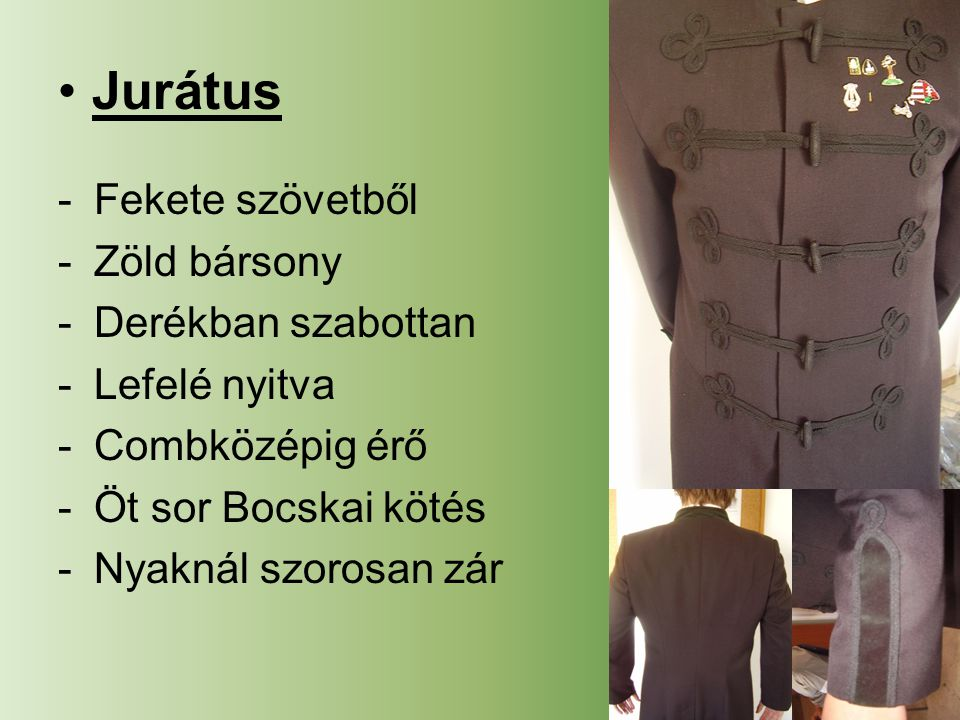 Jurátus -Fekete szövetből -Zöld bársony -Derékban szabottan -Lefelé nyitva -Combközépig érő -Öt sor Bocskai kötés -Nyaknál szorosan zár