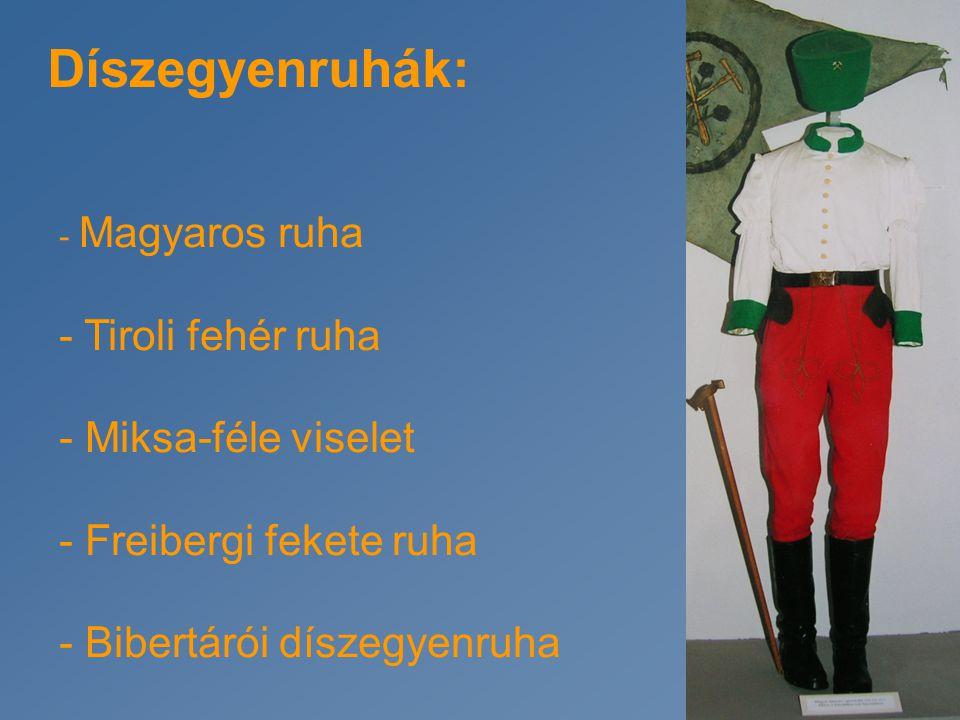 Díszegyenruhák: - Magyaros ruha - Tiroli fehér ruha - Miksa-féle viselet - Freibergi fekete ruha - Bibertárói díszegyenruha