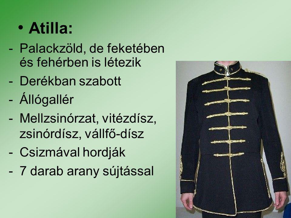 Atilla: -Palackzöld, de feketében és fehérben is létezik -Derékban szabott -Állógallér -Mellzsinórzat, vitézdísz, zsinórdísz, vállfő-dísz -Csizmával h