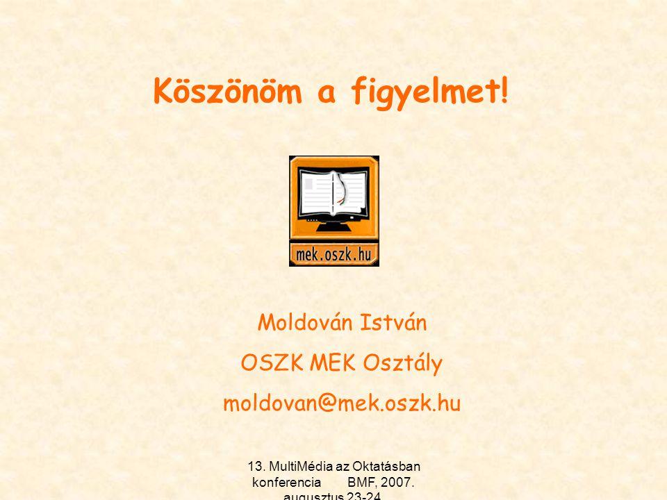 13. MultiMédia az Oktatásban konferencia BMF, 2007. augusztus 23-24. Köszönöm a figyelmet! Moldován István OSZK MEK Osztály moldovan@mek.oszk.hu
