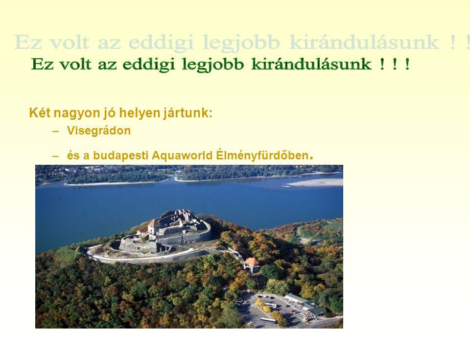 Két nagyon jó helyen jártunk: –Visegrádon –és a budapesti Aquaworld Élményfürdőben.