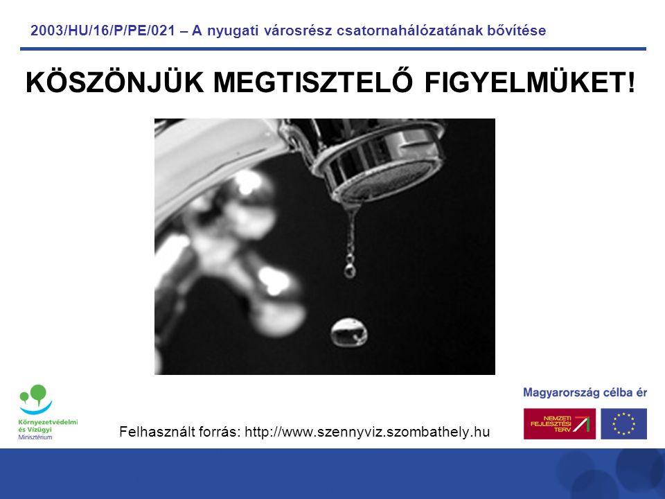 2003/HU/16/P/PE/021 – A nyugati városrész csatornahálózatának bővítése Felhasznált forrás: http://www.szennyviz.szombathely.hu KÖSZÖNJÜK MEGTISZTELŐ FIGYELMÜKET!