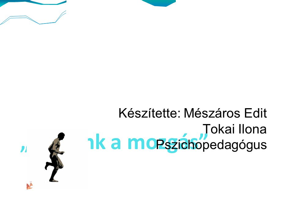 """""""Társunk a mozgás Készítette: Mészáros Edit Tokai Ilona Pszichopedagógus"""