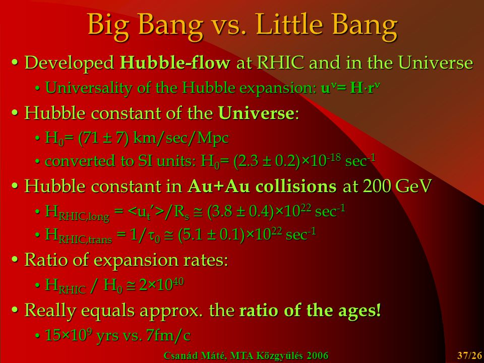 Csanád Máté, MTA Közgyűlés 2006 37/26 Big Bang vs. Little Bang Developed Hubble-flow at RHIC and in the UniverseDeveloped Hubble-flow at RHIC and in t