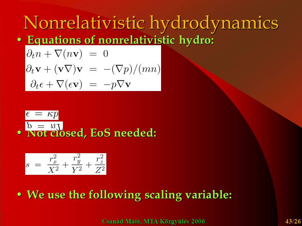Csanád Máté, MTA Közgyűlés 2006 43/26 Nonrelativistic hydrodynamics Equations of nonrelativistic hydro: Equations of nonrelativistic hydro: Not closed, EoS needed: Not closed, EoS needed: We use the following scaling variable: We use the following scaling variable: X, Y and Z are characteristic scales, depend on (proper-) time X, Y and Z are characteristic scales, depend on (proper-) time