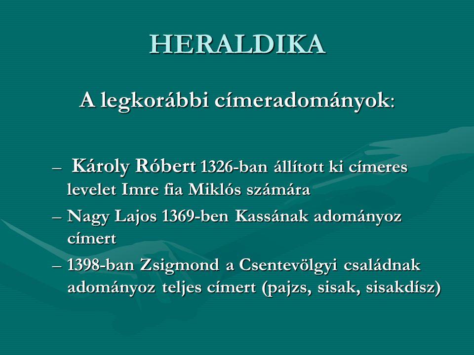 HERALDIKA A legkorábbi címeradományok: – Károly Róbert 1326-ban állított ki címeres levelet Imre fia Miklós számára –Nagy Lajos 1369-ben Kassának adományoz címert –1398-ban Zsigmond a Csentevölgyi családnak adományoz teljes címert (pajzs, sisak, sisakdísz)