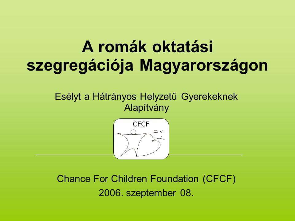 A romák oktatási szegregációja Magyarországon Esélyt a Hátrányos Helyzetű Gyerekeknek Alapítvány Chance For Children Foundation (CFCF) 2006.