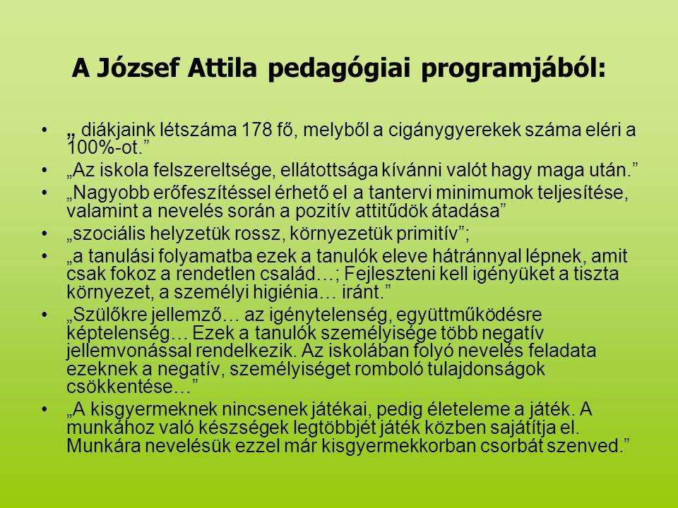 """A József Attila pedagógiai programjából: """" diákjaink létszáma 178 fő, melyből a cigánygyerekek száma eléri a 100%-ot. """"Az iskola felszereltsége, ellátottsága kívánni valót hagy maga után. """"Nagyobb erőfeszítéssel érhető el a tantervi minimumok teljesítése, valamint a nevelés során a pozitív attitűdök átadása """"szociális helyzetük rossz, környezetük primitív ; """"a tanulási folyamatba ezek a tanulók eleve hátránnyal lépnek, amit csak fokoz a rendetlen család…; Fejleszteni kell igényüket a tiszta környezet, a személyi higiénia… iránt. """"Szülőkre jellemző… az igénytelenség, együttműködésre képtelenség… Ezek a tanulók személyisége több negatív jellemvonással rendelkezik."""