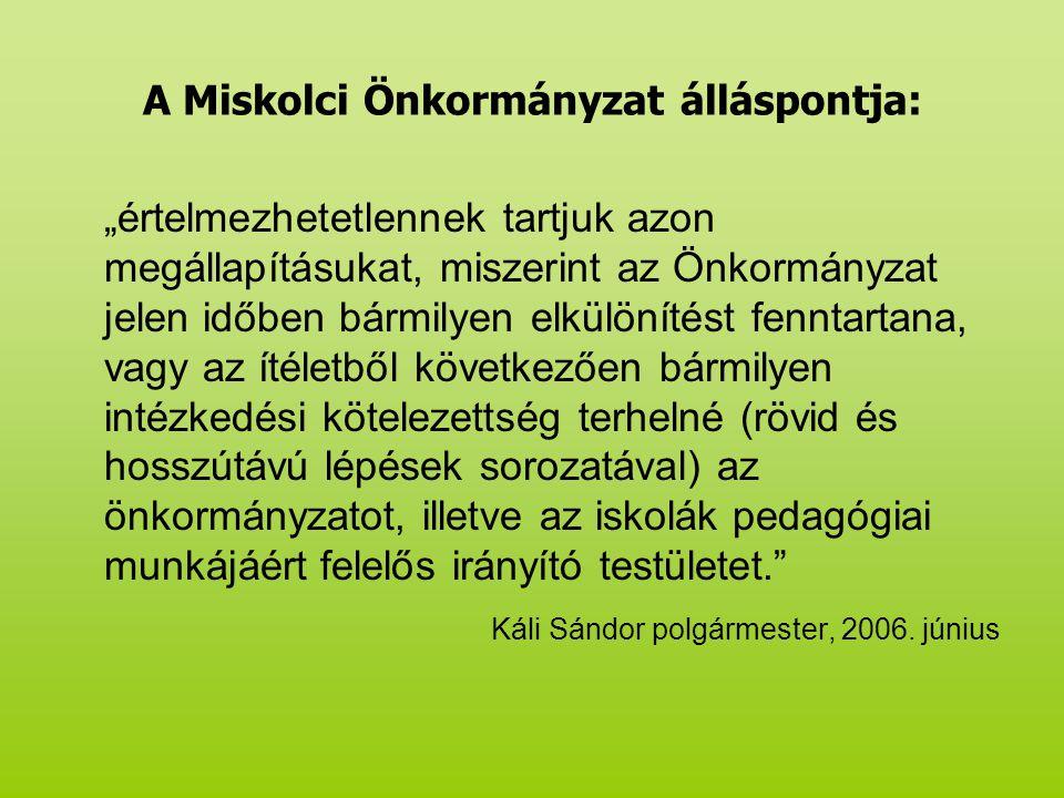 """A Miskolci Önkormányzat álláspontja: """"értelmezhetetlennek tartjuk azon megállapításukat, miszerint az Önkormányzat jelen időben bármilyen elkülönítést fenntartana, vagy az ítéletből következően bármilyen intézkedési kötelezettség terhelné (rövid és hosszútávú lépések sorozatával) az önkormányzatot, illetve az iskolák pedagógiai munkájáért felelős irányító testületet. Káli Sándor polgármester, 2006."""