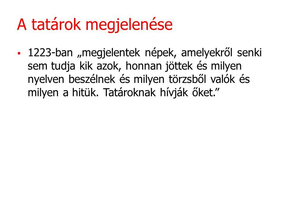 """A tatárok megjelenése  1223-ban """"megjelentek népek, amelyekről senki sem tudja kik azok, honnan jöttek és milyen nyelven beszélnek és milyen törzsből valók és milyen a hitük."""