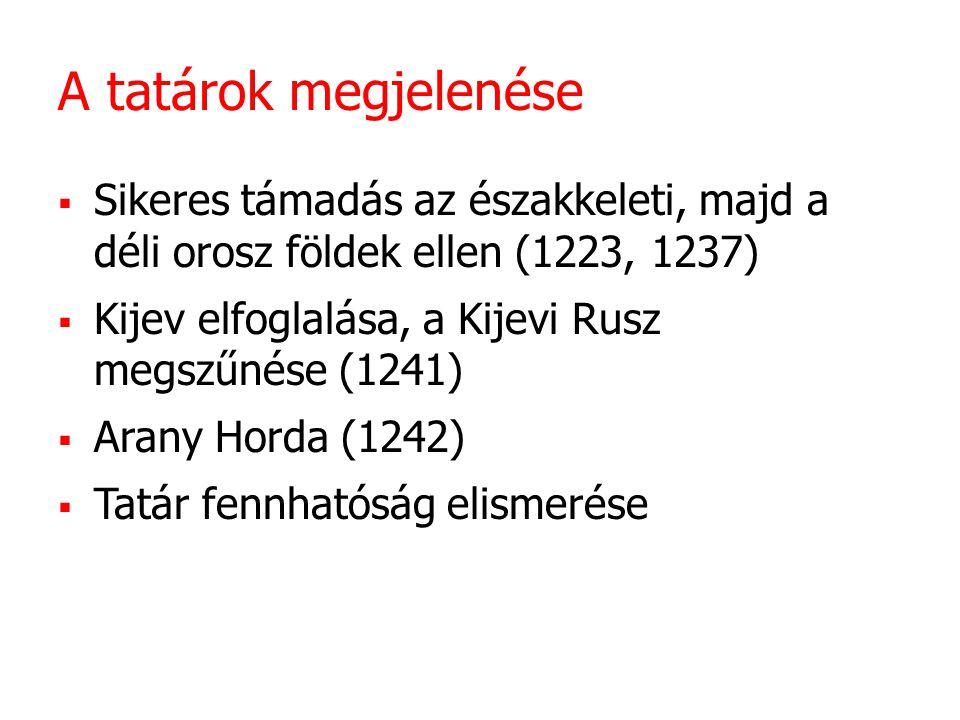 A tatárok megjelenése  Sikeres támadás az északkeleti, majd a déli orosz földek ellen (1223, 1237)  Kijev elfoglalása, a Kijevi Rusz megszűnése (1241)  Arany Horda (1242)  Tatár fennhatóság elismerése