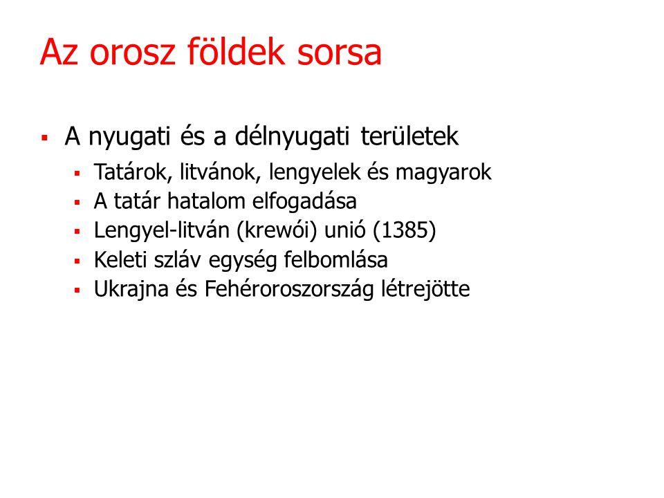 Az orosz földek sorsa  A nyugati és a délnyugati területek  Tatárok, litvánok, lengyelek és magyarok  A tatár hatalom elfogadása  Lengyel-litván (krewói) unió (1385)  Keleti szláv egység felbomlása  Ukrajna és Fehéroroszország létrejötte
